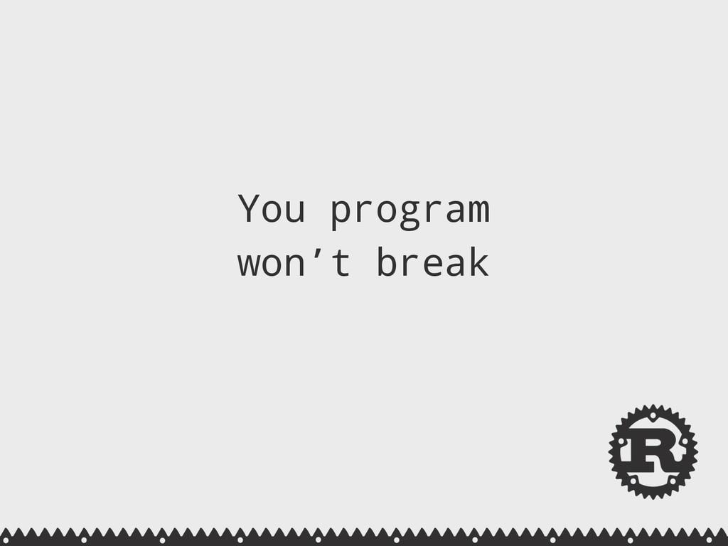 You program won't break