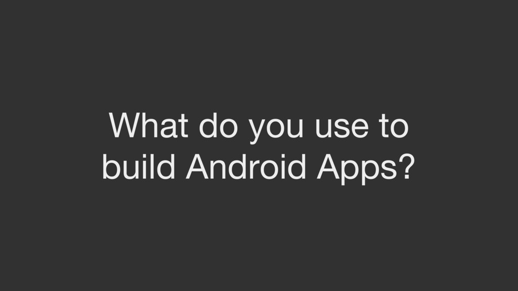 What do you use to build Android Apps?