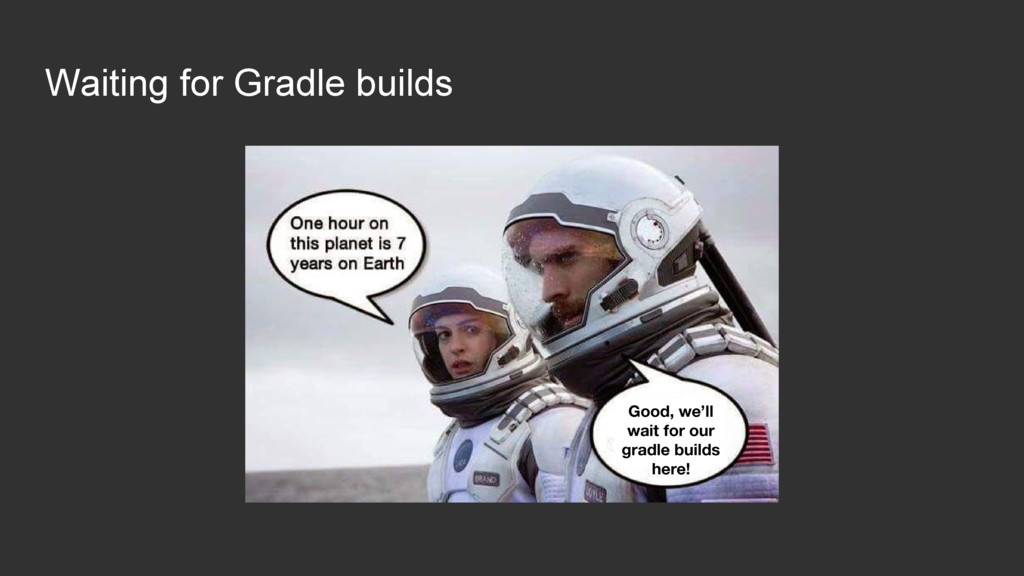 Waiting for Gradle builds Good, we'll wait for ...