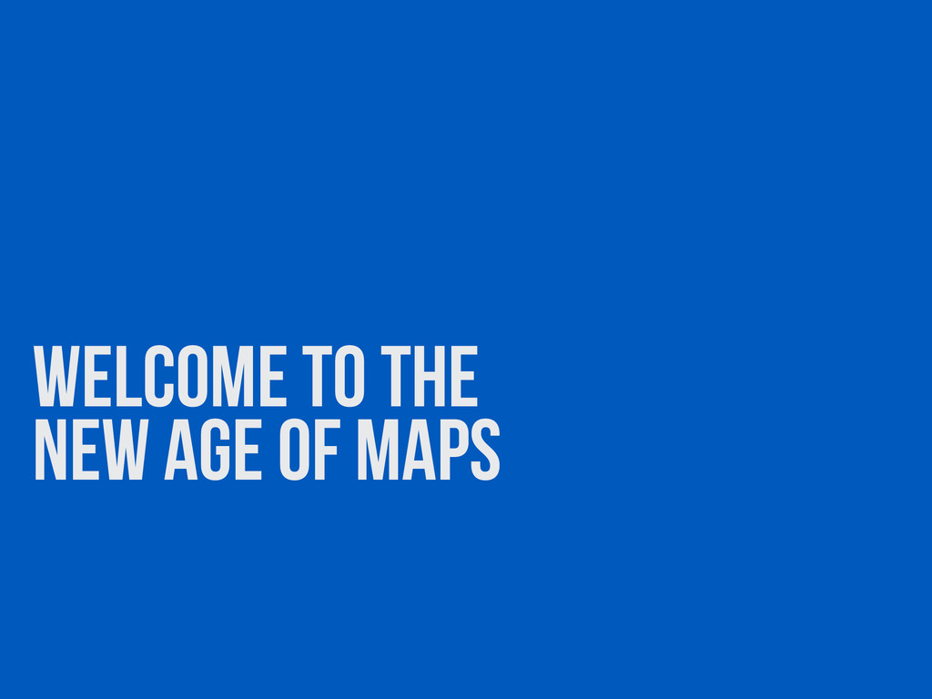 WELCOME TO THE NEW AGE OF MAPS