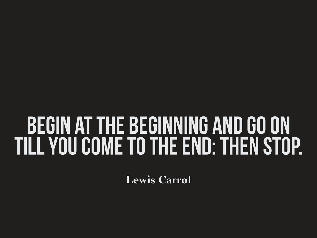Begin at the beginning and go on till you come ...