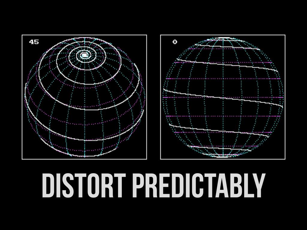 distort predictably