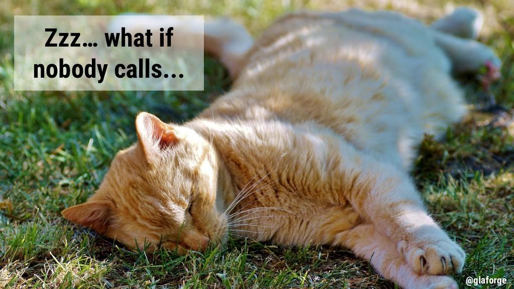 @glaforge Zzz… what if nobody calls... @glaforge