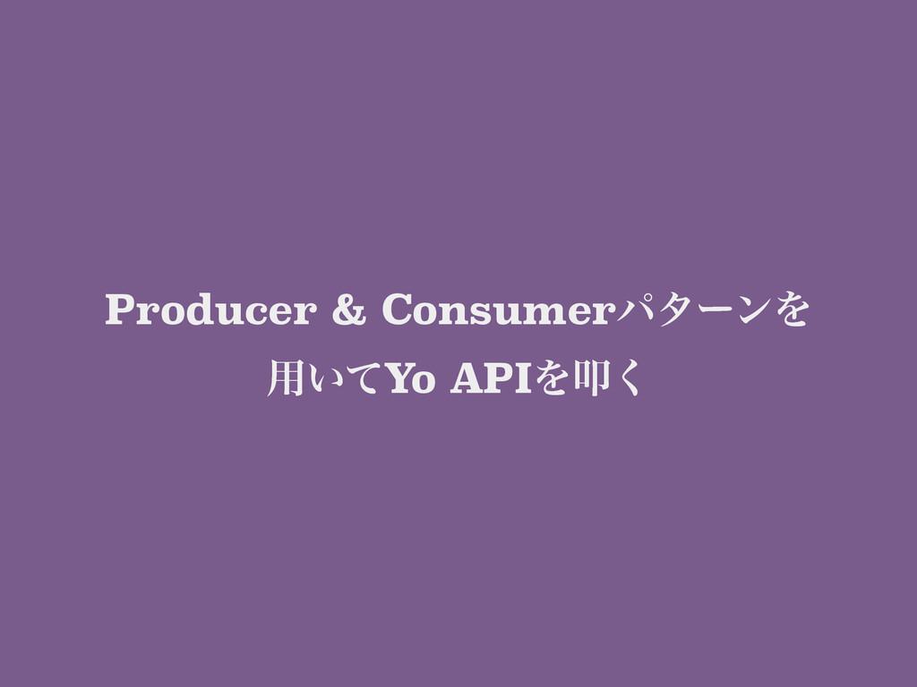 Producer & ConsumerύλʔϯΛ ༻͍ͯYo APIΛୟ͘