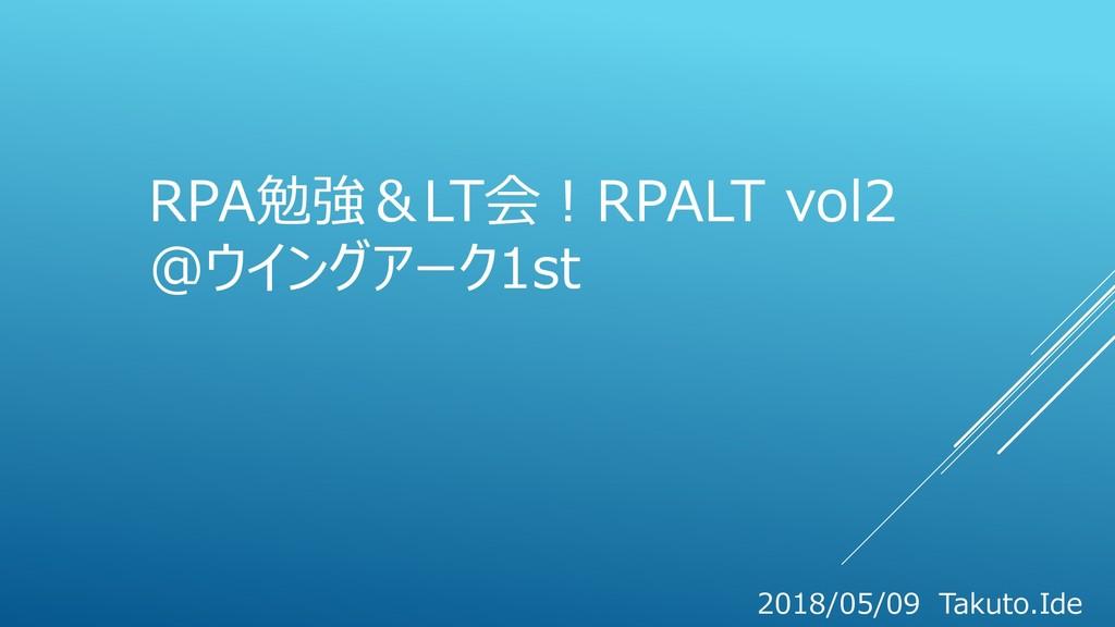 RPA勉強&LT会!RPALT vol2 @ウイングアーク1st 2018/05/09 Tak...
