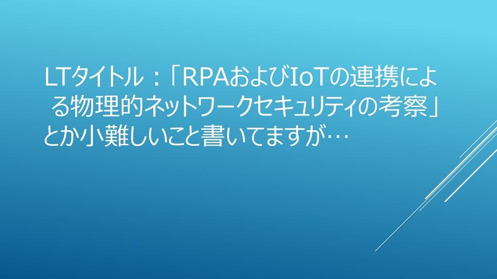 LTタイトル:「RPAおよびIoTの連携によ る物理的ネットワークセキュリティの考察」 とか小...
