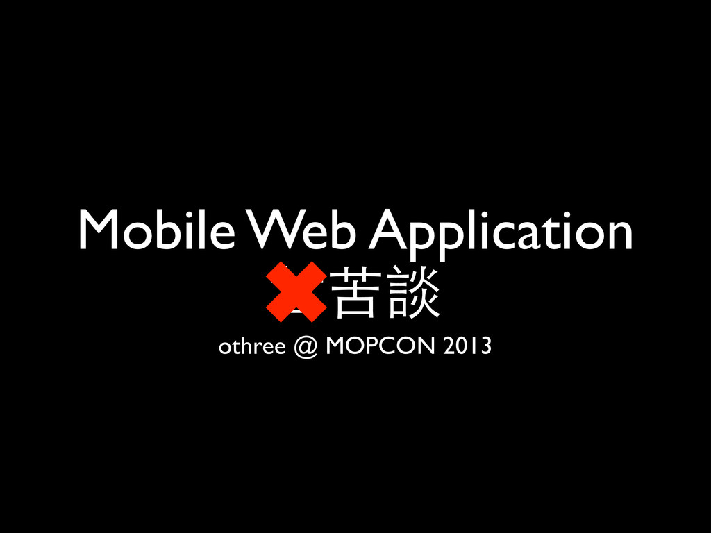 Mobile Web Application ⽢甘苦談 othree @ MOPCON 2013