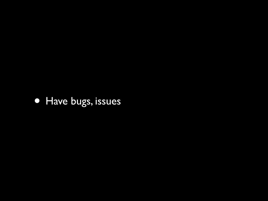 • Have bugs, issues