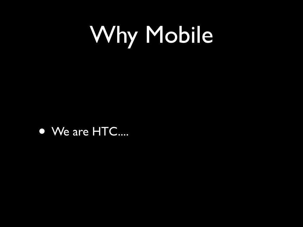 Why Mobile • We are HTC....