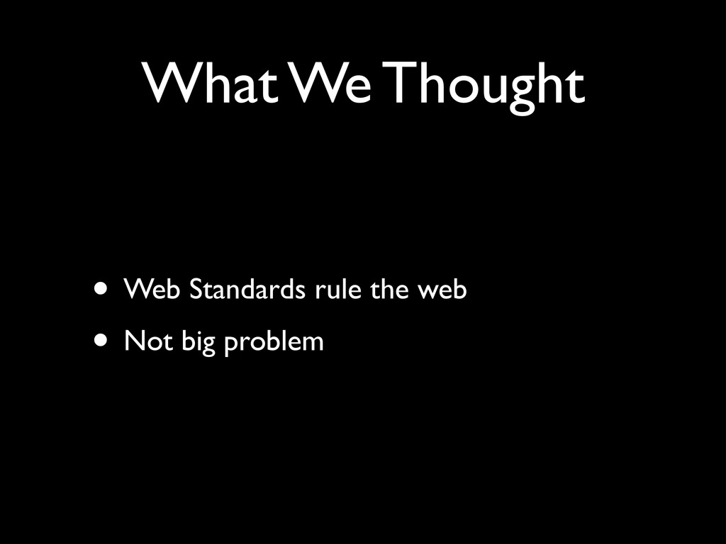 What We Thought • Web Standards rule the web	 