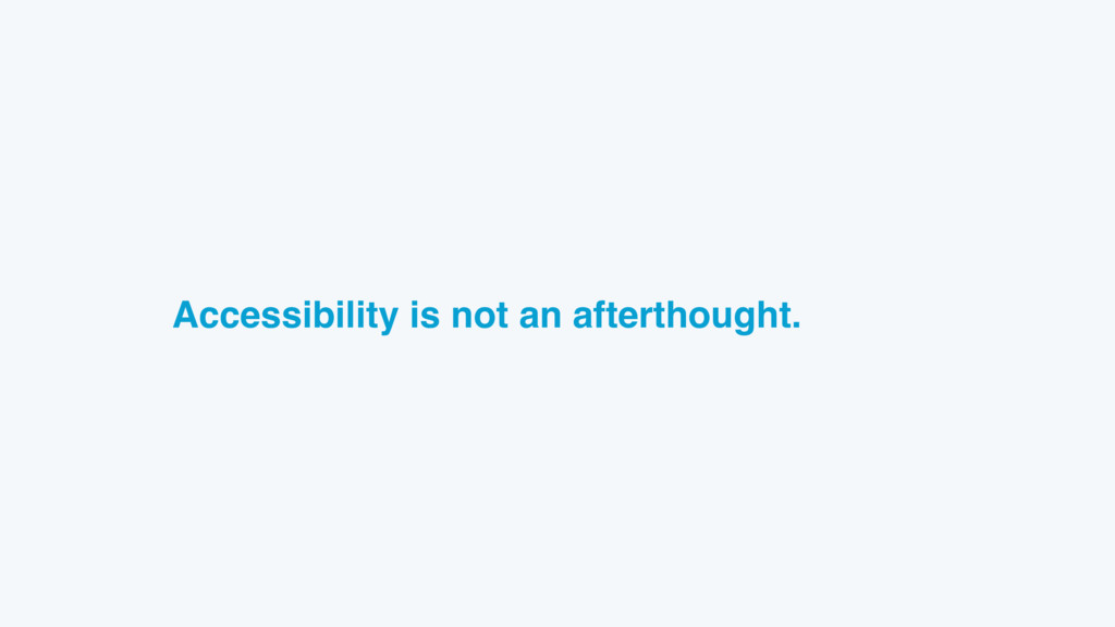 Accessibility is not an afterthought.