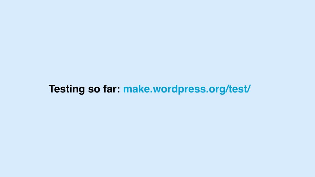 Testing so far: make.wordpress.org/test/