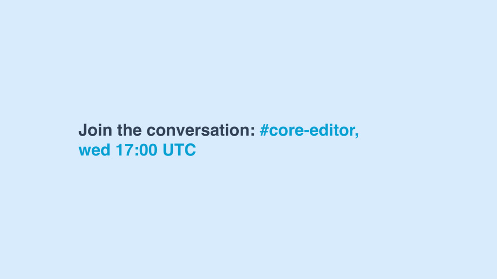 Join the conversation: #core-editor, wed 17:00 ...