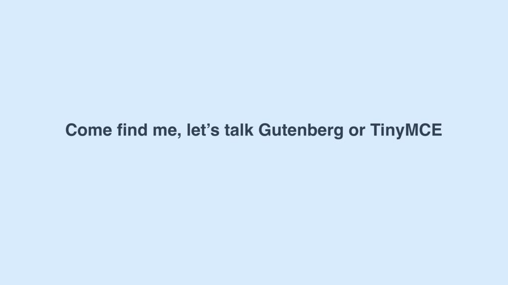 Come find me, let's talk Gutenberg or TinyMCE