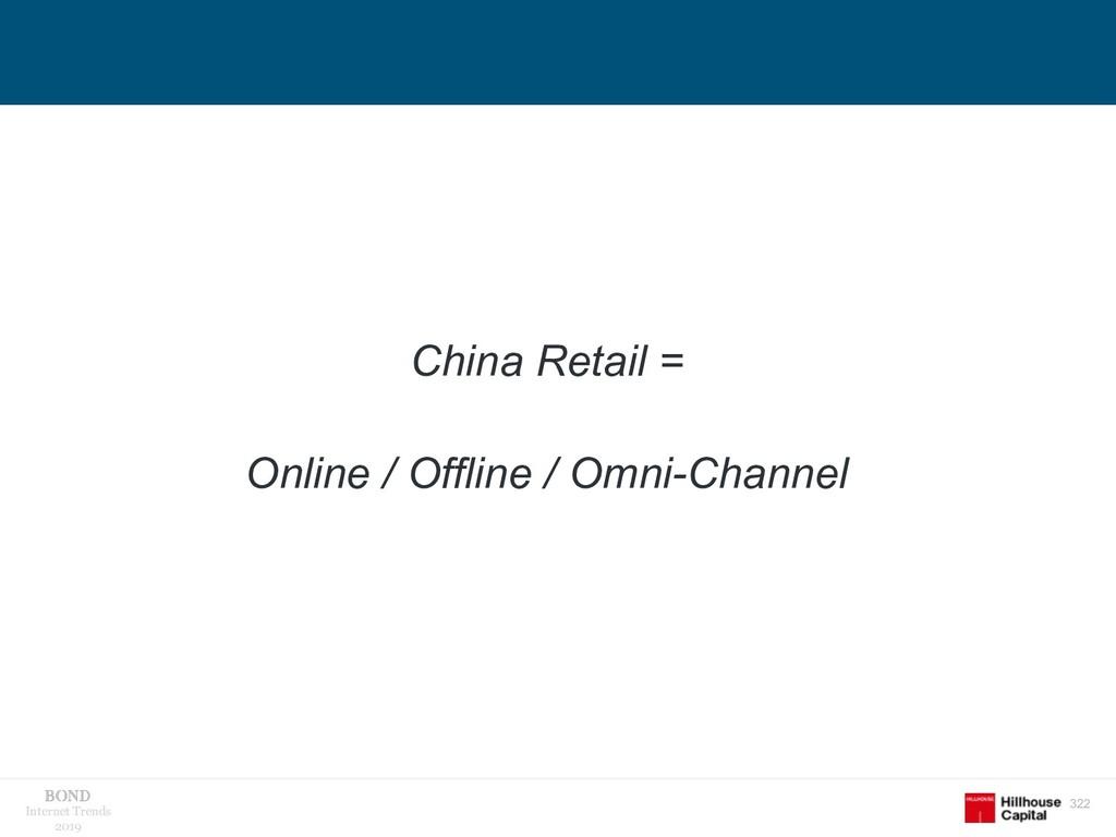 322 Internet Trends 2019 China Retail = Online ...