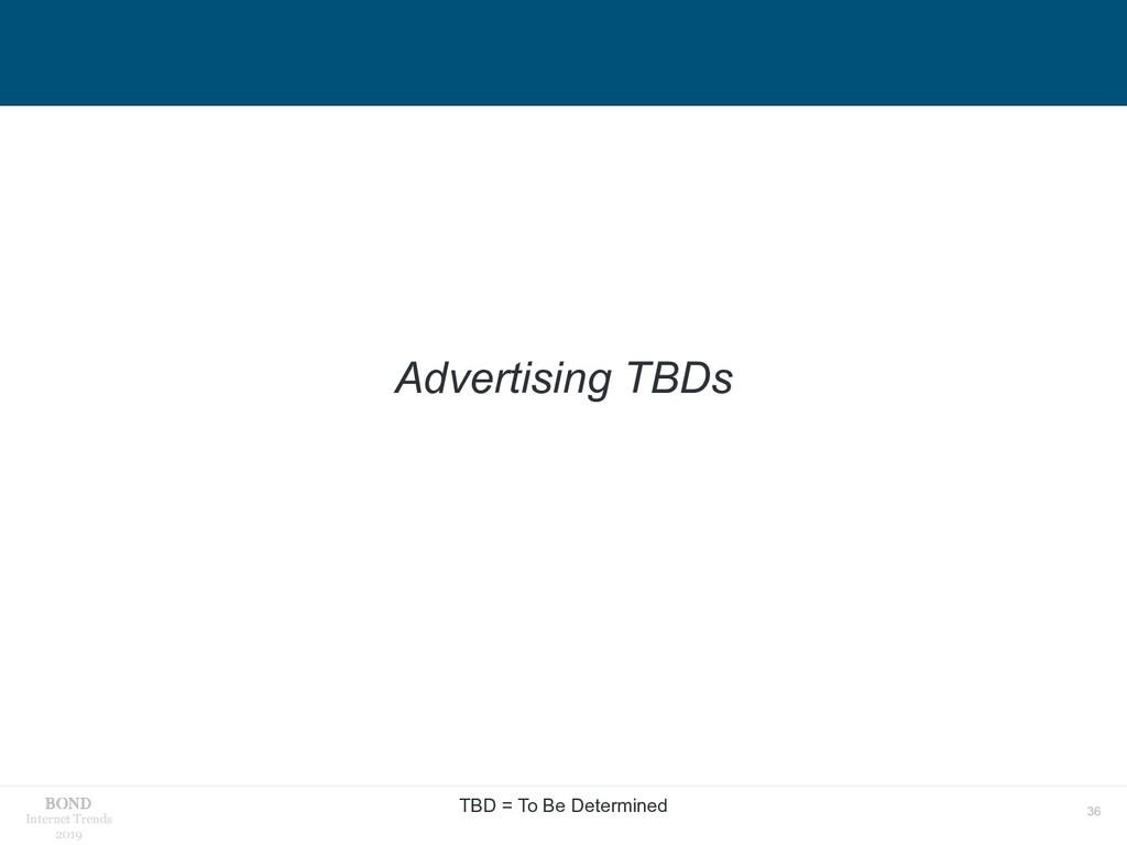 36 Internet Trends 2019 Advertising TBDs TBD = ...