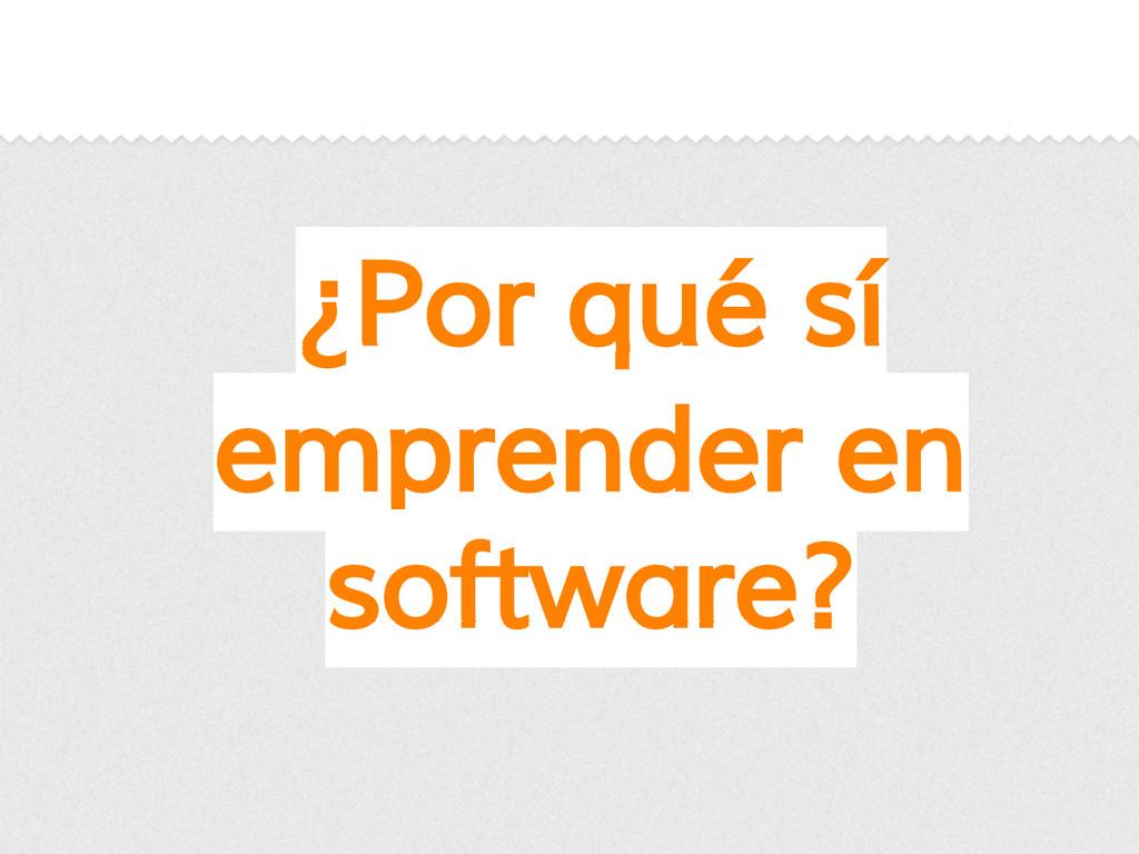 ¿Por qué sí emprender en software?