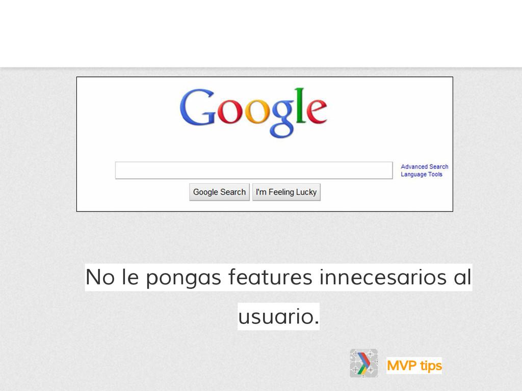 No le pongas features innecesarios al usuario. ...