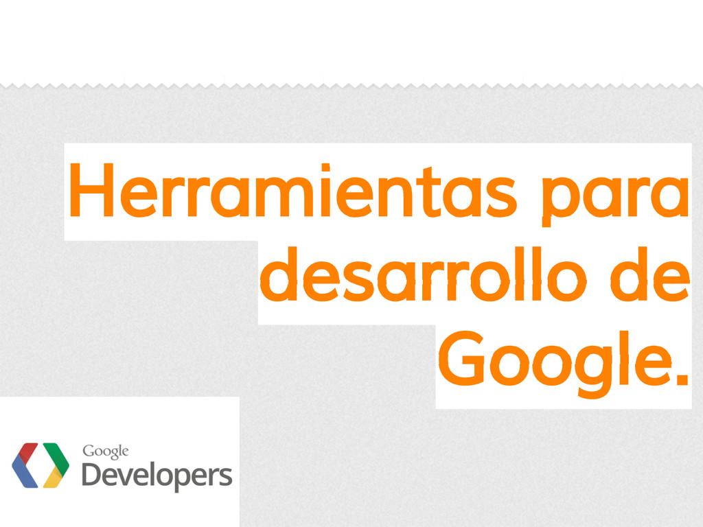 Herramientas para desarrollo de Google.