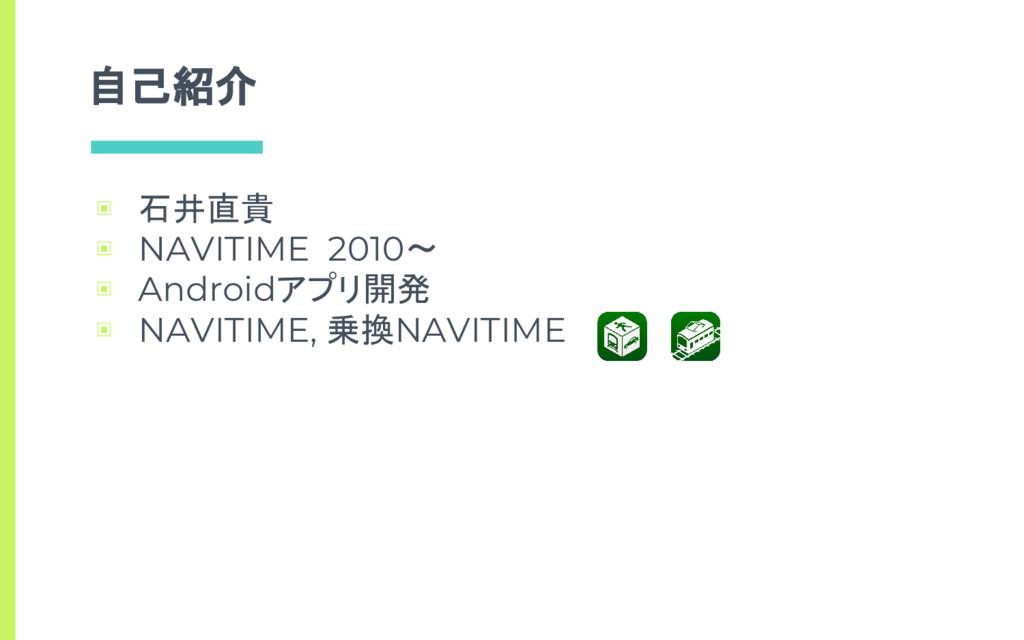 自己紹介 ▣ 石井直貴 ▣ NAVITIME 2010〜 ▣ Androidアプリ開発 ▣ N...