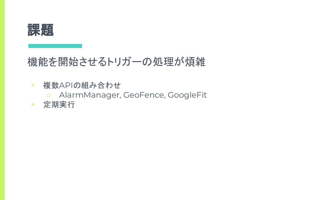 課題 機能を開始させるトリガーの処理が煩雑 ▣ 複数APIの組み合わせ □ AlarmMana...