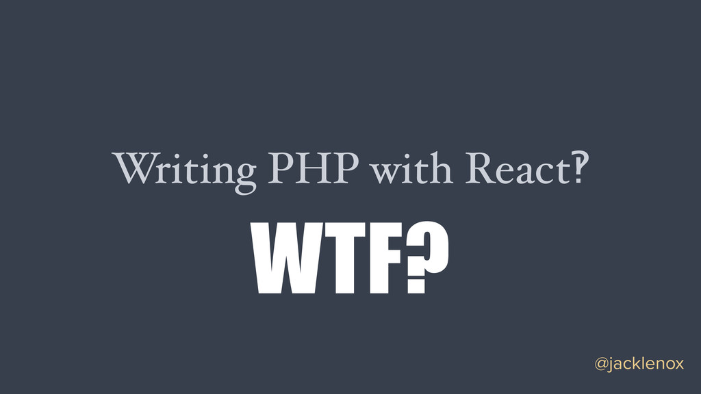 Writing PHP with React‽ @jacklenox WTF?