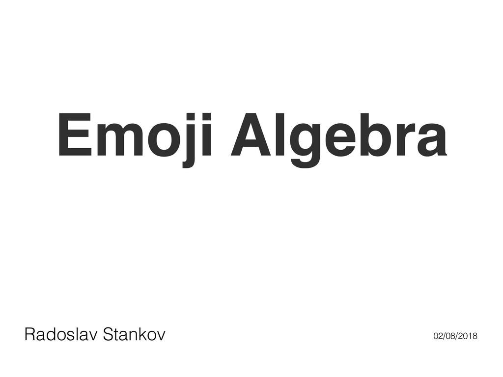Emoji Algebra Radoslav Stankov 02/08/2018