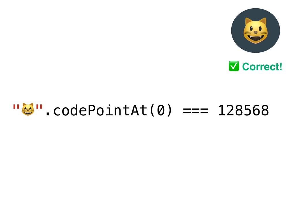 """"""")"""".codePointAt(0) === 128568 ' ✅ Correct!"""