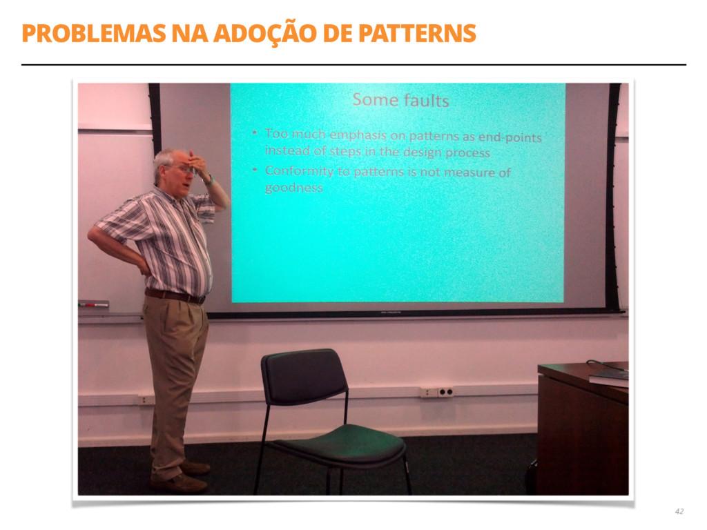 PROBLEMAS NA ADOÇÃO DE PATTERNS 42