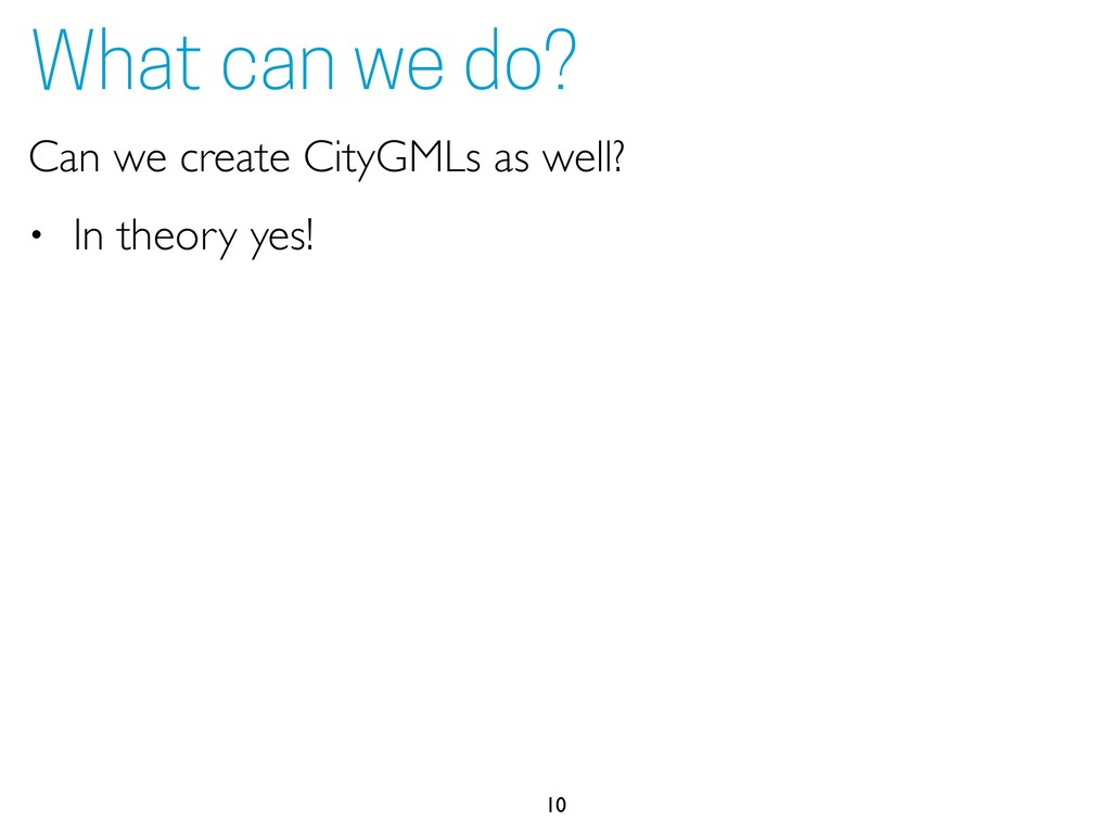 Can we create CityGMLs as well? • In theory yes...