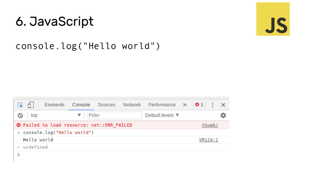 "6. JavaScript console.log(""Hello world"")"