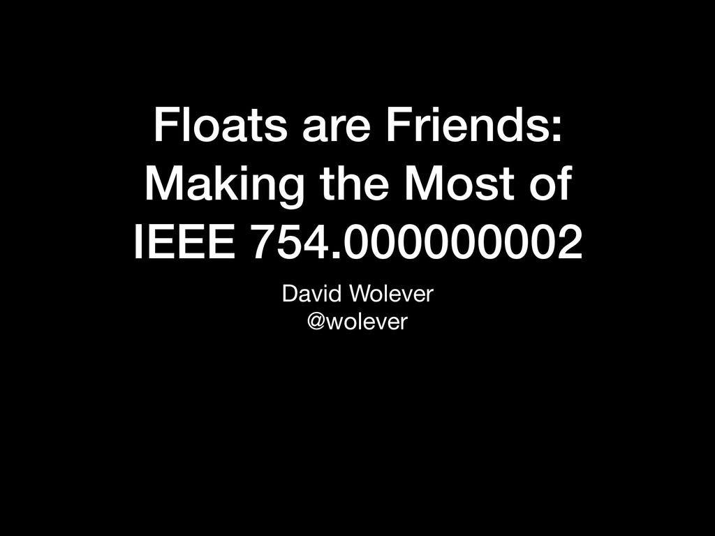 Floats are Friends: Making the Most of IEEE 75...