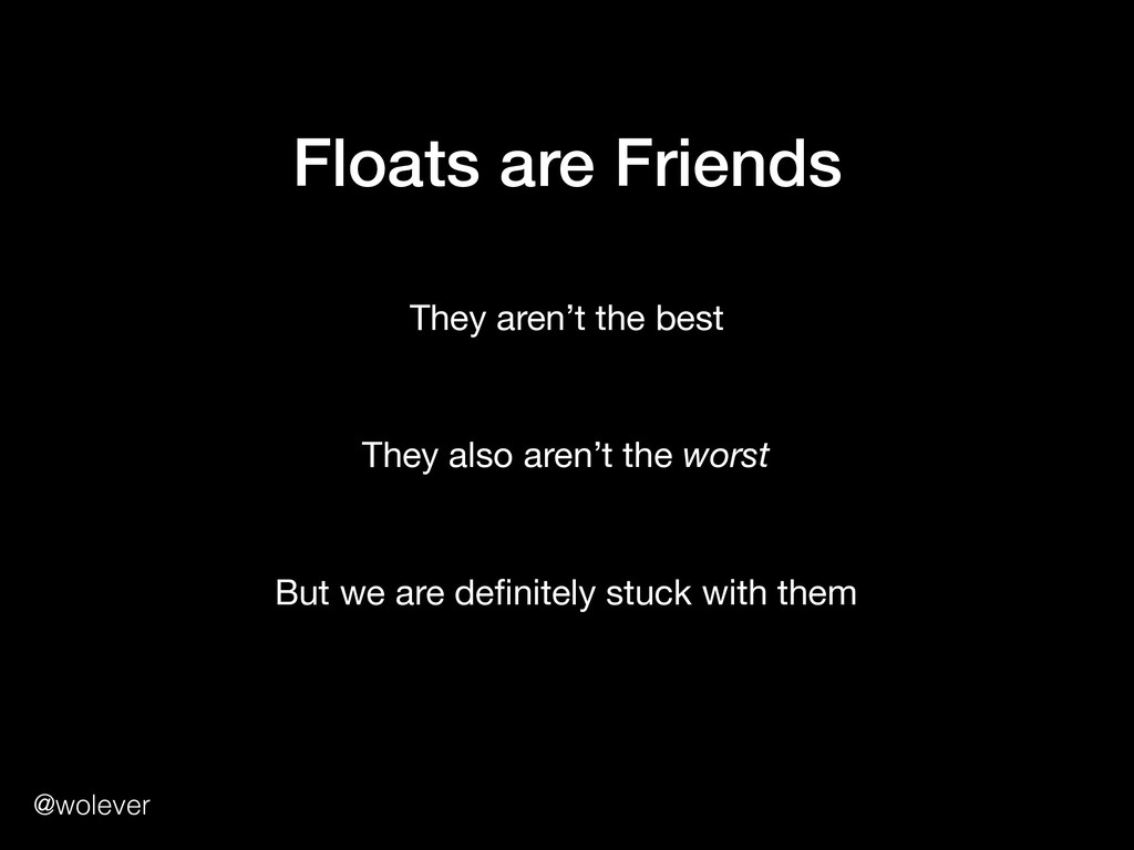 @wolever Floats are Friends They aren't the bes...