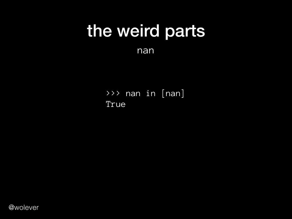 @wolever the weird parts nan >>> nan in [nan] ...