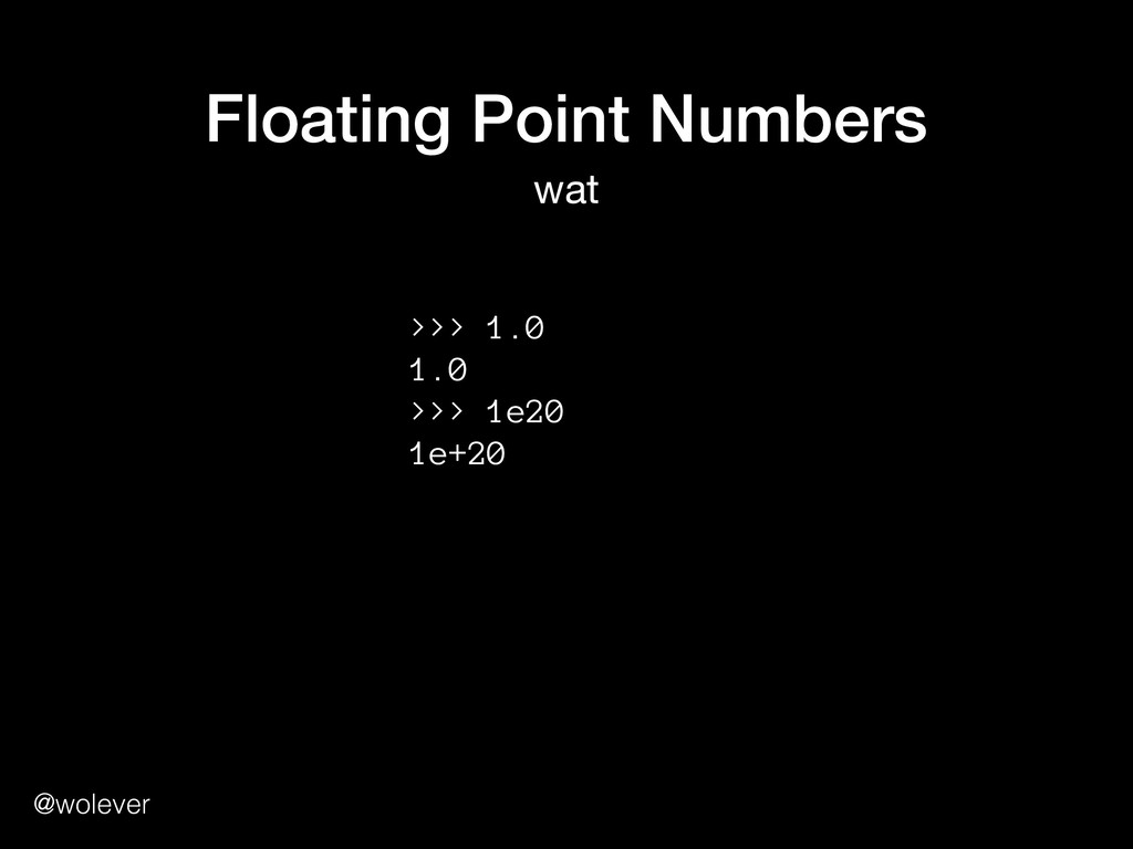 @wolever Floating Point Numbers wat >>> 1.0 1....