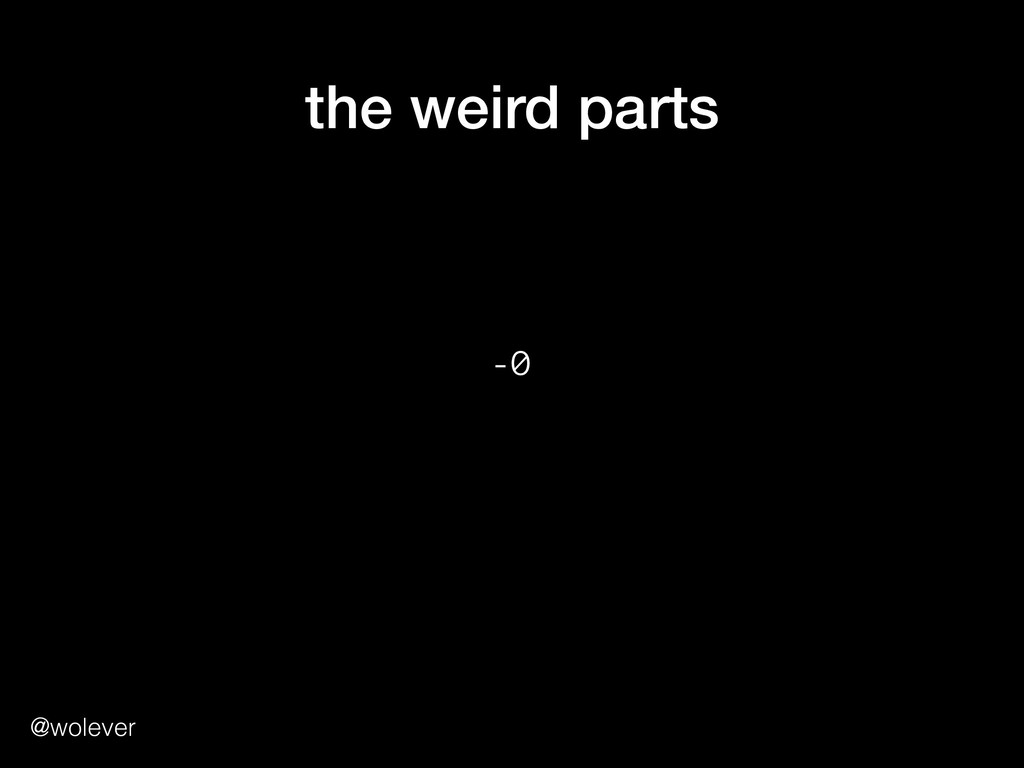@wolever the weird parts -0 0