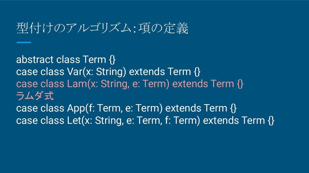 型付けのアルゴリズム:項の定義 abstract class Term {} case cla...