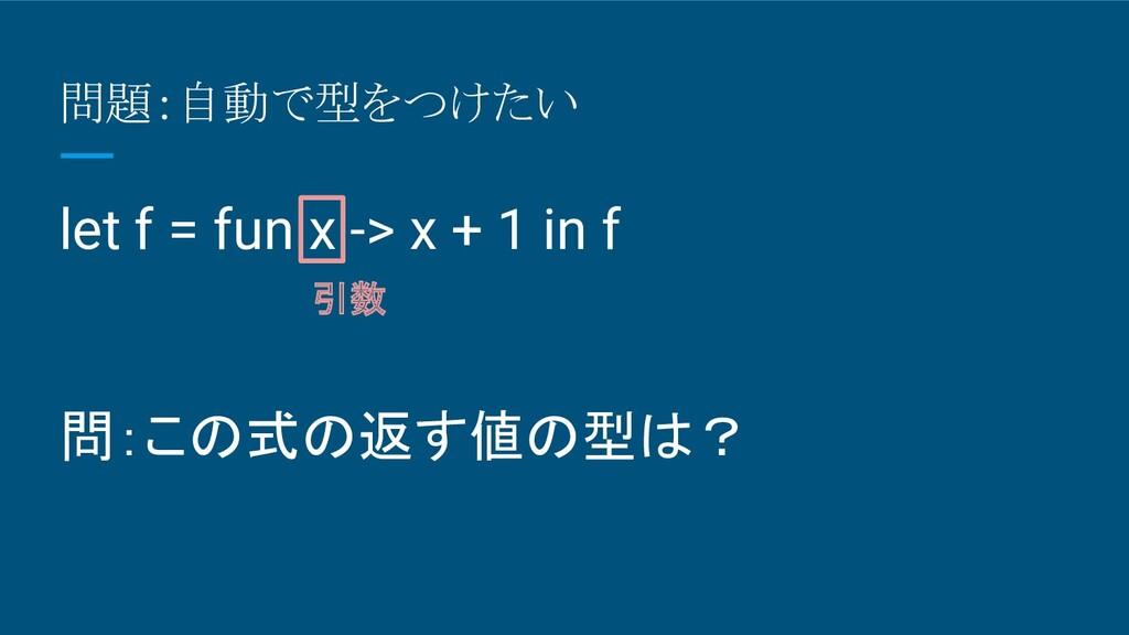 問題:自動で型をつけたい let f = fun x -> x + 1 in f 問:この式の...