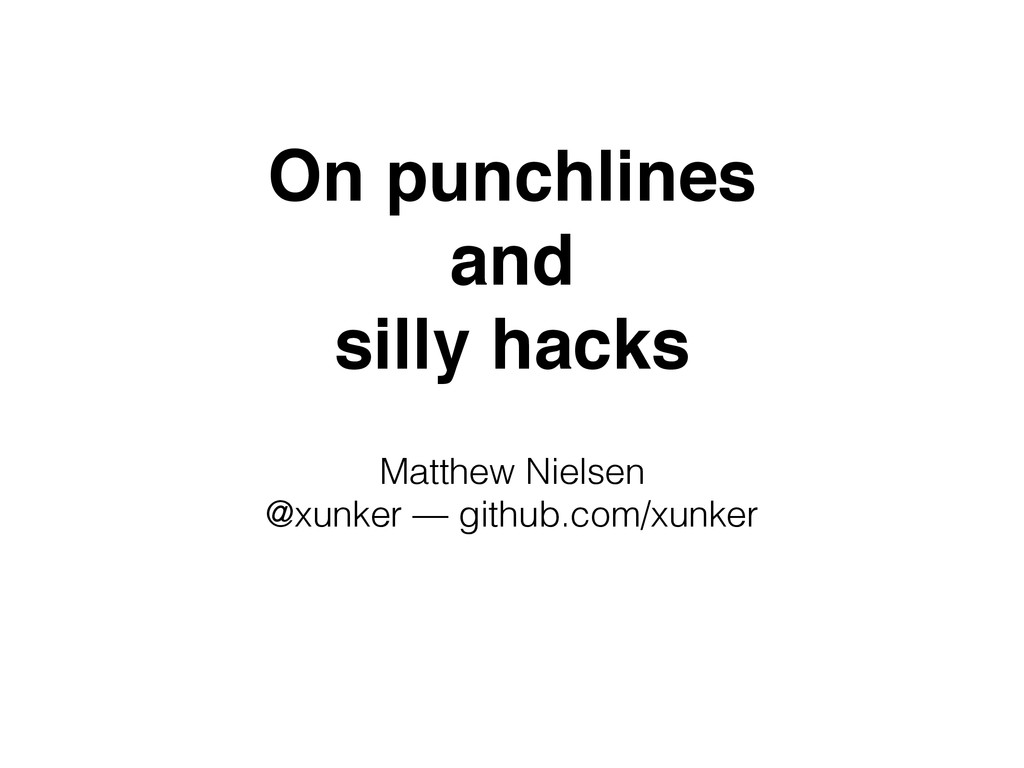 On punchlines! and! silly hacks Matthew Nielsen...