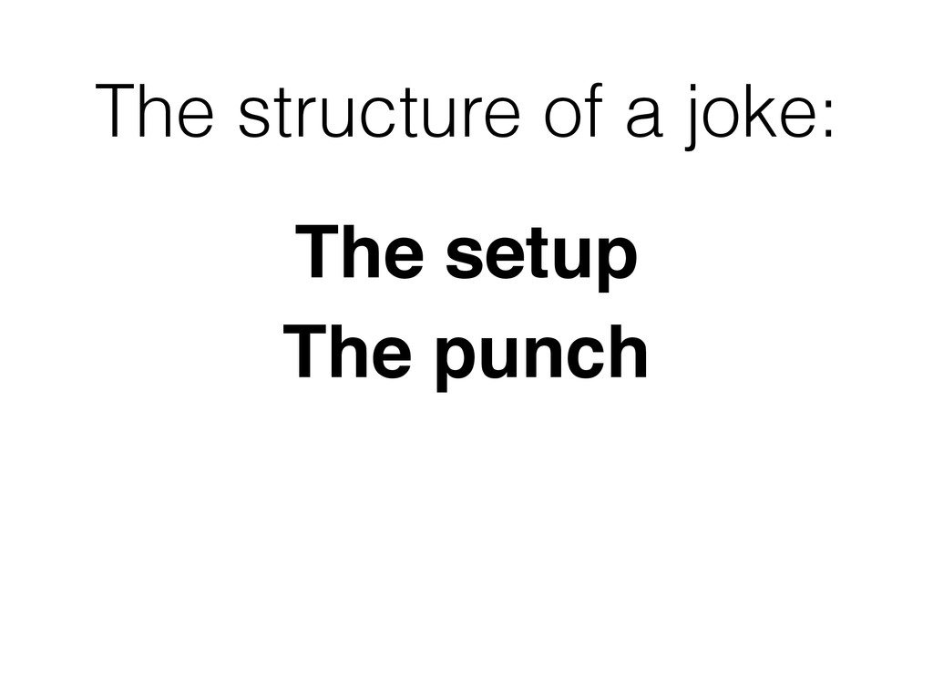 The structure of a joke: The setup The punch