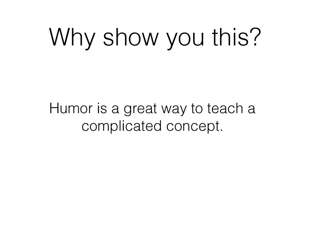 Why show you this? Humor is a great way to teac...