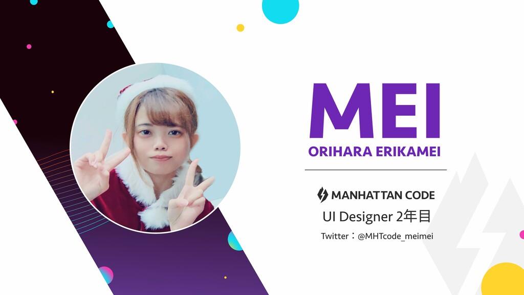 MEI ORIHARA ERIKAMEI UI Designer 2年目  Twitter:@...