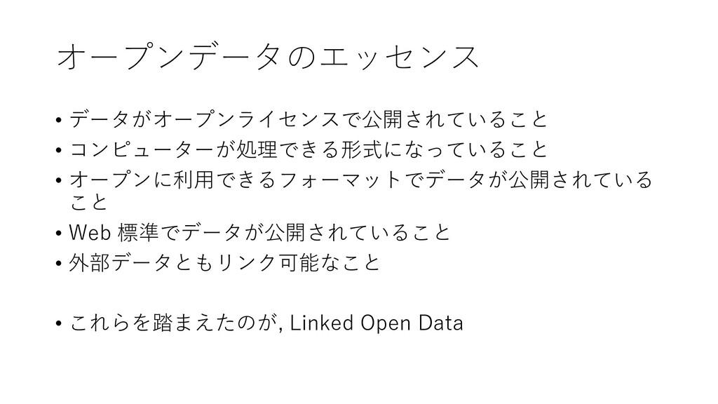 オープンデータのエッセンス • データがオープンライセンスで公開されていること • コンピュー...