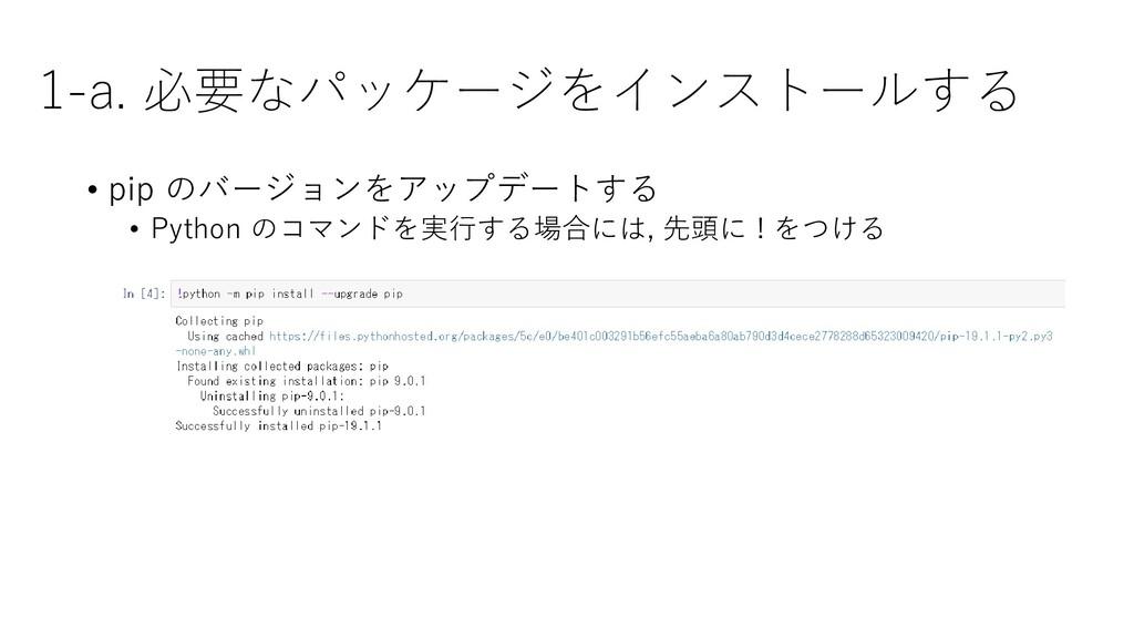 1-a. 必要なパッケージをインストールする • pip のバージョンをアップデートする • ...