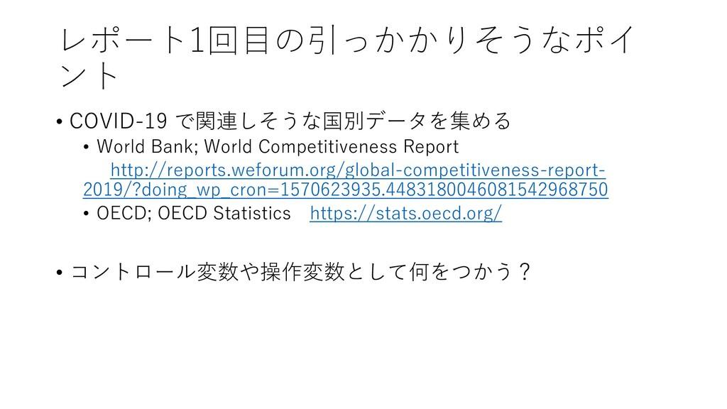 レポート1回目の引っかかりそうなポイ ント • COVID-19 で関連しそうな国別データを集...