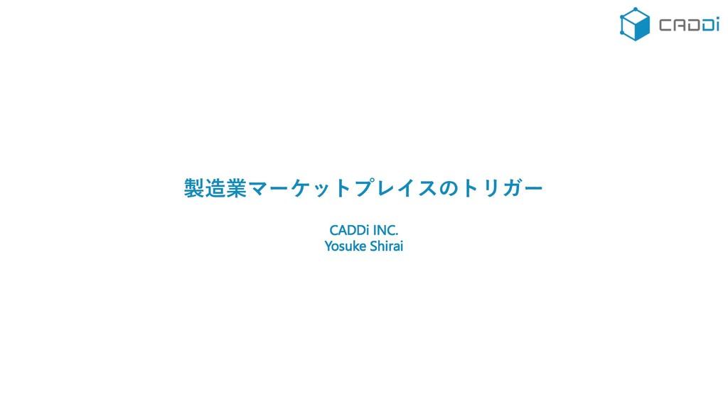 製造業マーケットプレイスのトリガー CADDi INC. Yosuke Shirai