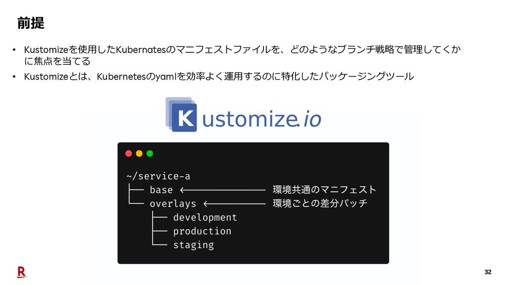 32 前提 • Kustomizeを使⽤したKubernatesのマニフェストファイルを、どの...