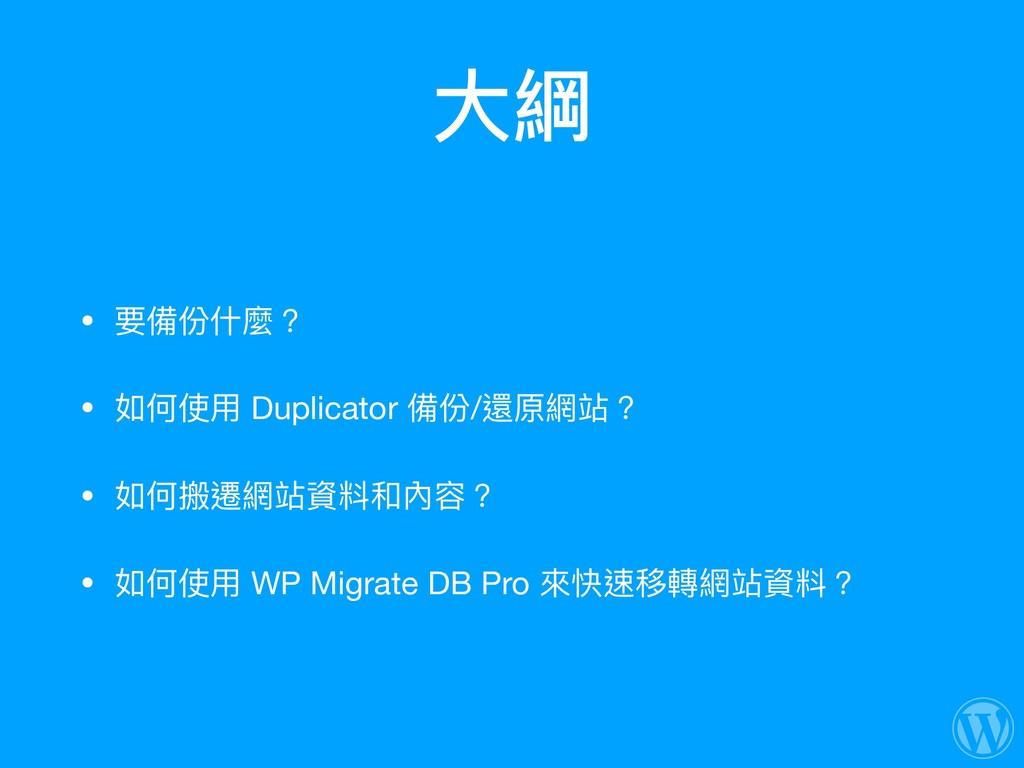 ⼤大綱 • 要備份什什麼?  • 如何使⽤用 Duplicator 備份/還原網站?  • 如...