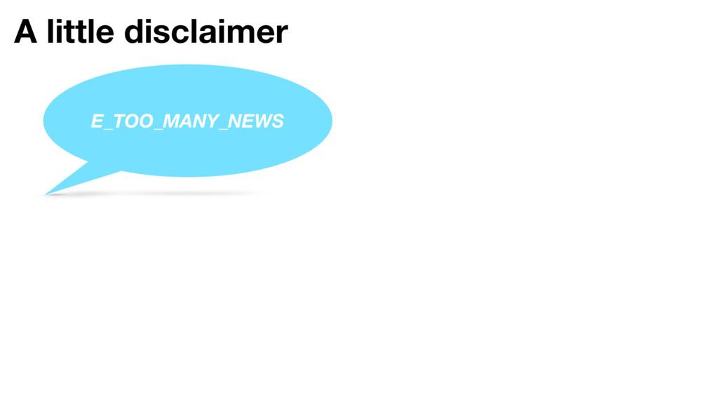 A little disclaimer E_TOO_MANY_NEWS