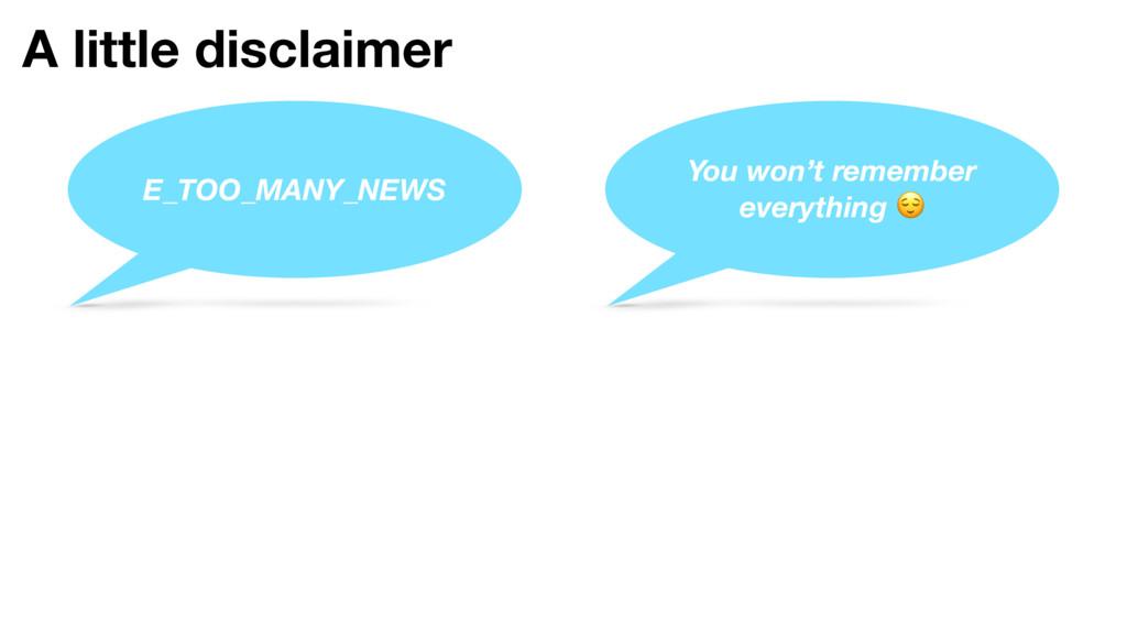 A little disclaimer E_TOO_MANY_NEWS You won't r...